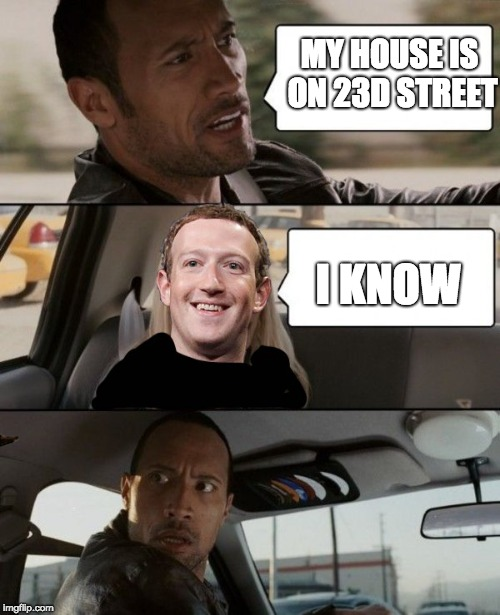 He knows where you are | MY HOUSE IS ON 23D STREET I KNOW | image tagged in mark zuckerberg,memes,funny,the rock driving,facebook | made w/ Imgflip meme maker