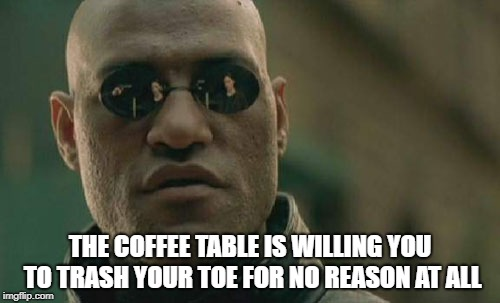 Matrix Morpheus Meme | THE COFFEE TABLE IS WILLING YOU TO TRASH YOUR TOE FOR NO REASON AT ALL | image tagged in memes,matrix morpheus | made w/ Imgflip meme maker