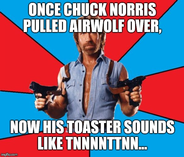 Chuck Norris With Guns | ONCE CHUCK NORRIS PULLED AIRWOLF OVER, NOW HIS TOASTER SOUNDS LIKE TNNNNTTNN... | image tagged in memes,chuck norris with guns,chuck norris | made w/ Imgflip meme maker