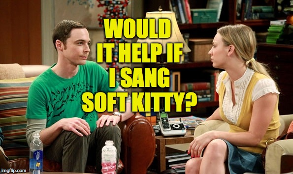WOULD IT HELP IF I SANG SOFT KITTY? | made w/ Imgflip meme maker