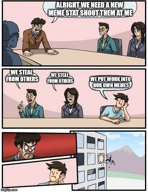 Boardroom Meeting Suggestion Meme | ALRIGHT WE NEED A NEW MEME STAT SHOOT THEM AT ME WE STEAL FROM OTHERS WE STEAL FROM OTHERS WE PUT WORK INTO OUR OWN MEMES | image tagged in memes,boardroom meeting suggestion | made w/ Imgflip meme maker