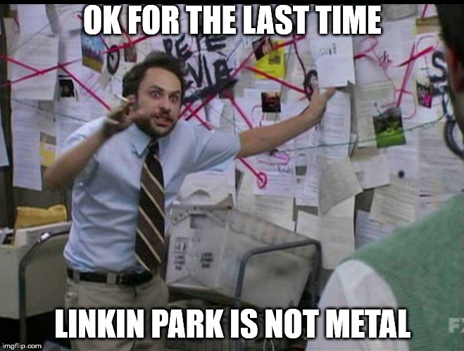 Trying to explain | OK FOR THE LAST TIME LINKIN PARK IS NOT METAL | image tagged in trying to explain | made w/ Imgflip meme maker
