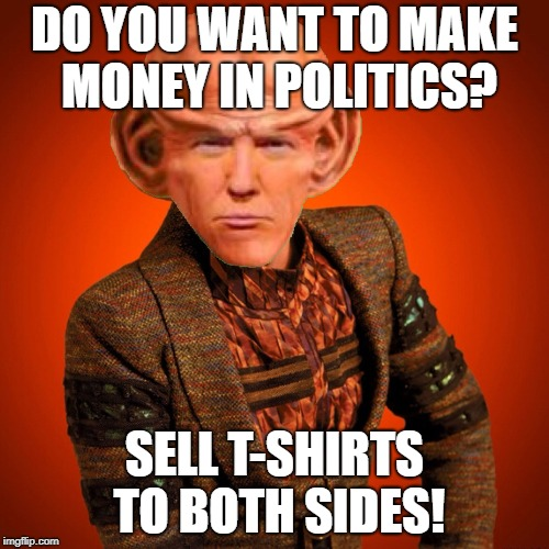 DO YOU WANT TO MAKE MONEY IN POLITICS? SELL T-SHIRTS TO BOTH SIDES! | image tagged in ferengi rules of acquisition | made w/ Imgflip meme maker