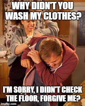WHY DIDN'T YOU WASH MY CLOTHES? I'M SORRY, I DIDN'T CHECK THE FLOOR, FORGIVE ME? | made w/ Imgflip meme maker