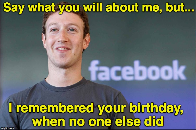Facebook jail | Say what you will about me, but... I remembered your birthday, when no one else did | image tagged in facebook,mark zuckerberg | made w/ Imgflip meme maker