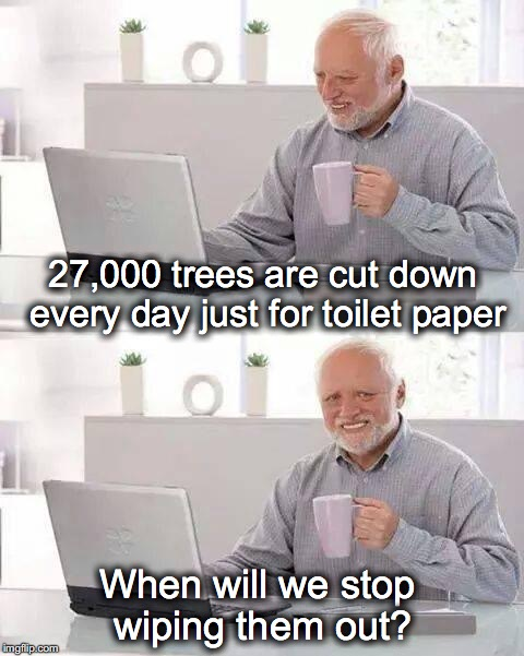 Hide the Pain Harold | 27,000 trees are cut down every day just for toilet paper When will we stop wiping them out? | image tagged in memes,hide the pain harold,toilet paper,forrest,conservation | made w/ Imgflip meme maker
