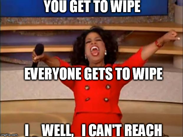 Oprah You Get A Meme | YOU GET TO WIPE EVERYONE GETS TO WIPE I     WELL,   I CAN'T REACH | image tagged in memes,oprah you get a | made w/ Imgflip meme maker