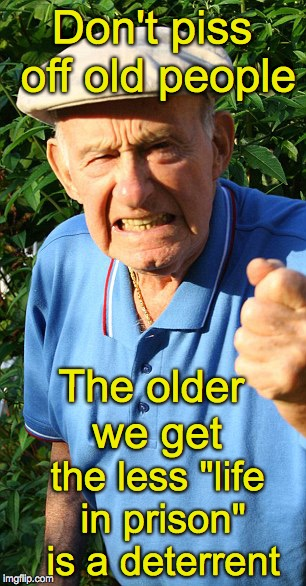 "Warning to millennials | Don't piss off old people The older we get the less ""life in prison"" is a deterrent 