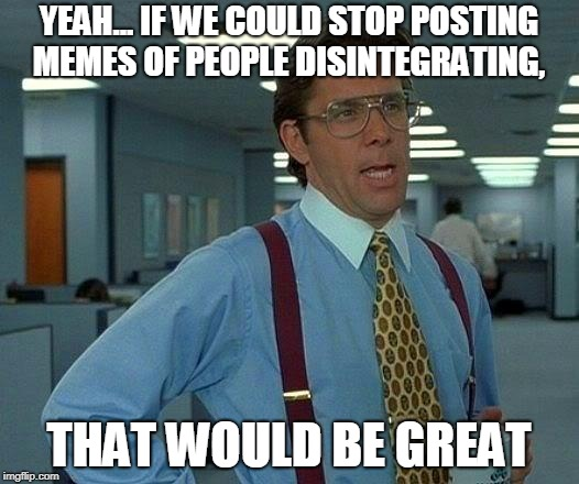 That Would Be Great Meme | YEAH... IF WE COULD STOP POSTING MEMES OF PEOPLE DISINTEGRATING, THAT WOULD BE GREAT | image tagged in memes,that would be great | made w/ Imgflip meme maker