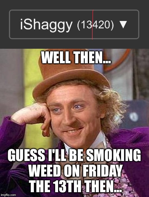 That wasn't excpected... | WELL THEN... GUESS I'LL BE SMOKING WEED ON FRIDAY THE 13TH THEN... | image tagged in memes,creepy condescending wonka,imgflip points,friday the 13th,weed,420 | made w/ Imgflip meme maker