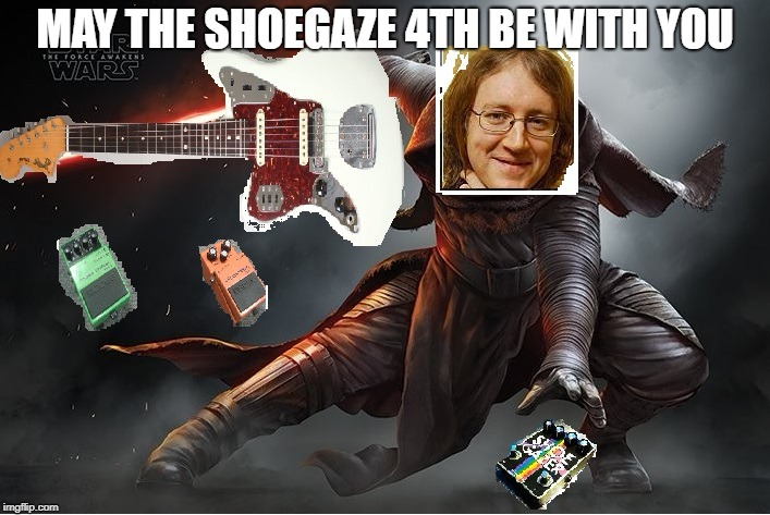 May the Shoegaze 4th be with you | MAY THE SHOEGAZE 4TH BE WITH YOU | image tagged in shoegaze meme,shoegaze memes,kevin shields,mbv,shoegazing,my bloody valentine | made w/ Imgflip meme maker