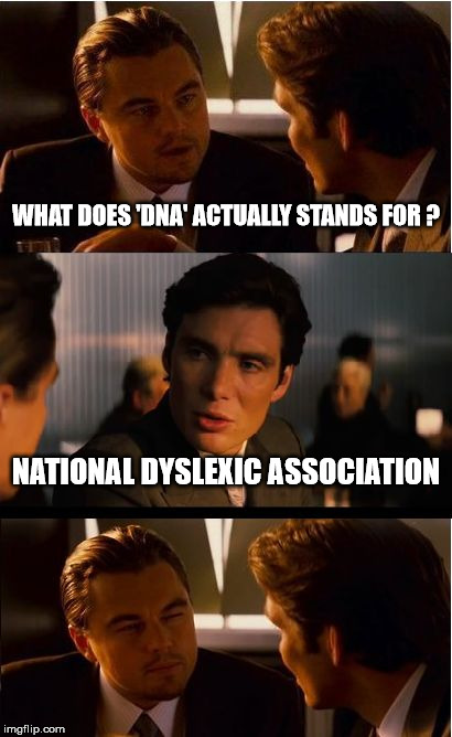 is't ni teh blud! | WHAT DOES 'DNA' ACTUALLY STANDS FOR ? NATIONAL DYSLEXIC ASSOCIATION | image tagged in memes,inception,dyslexic,dna,acronym | made w/ Imgflip meme maker
