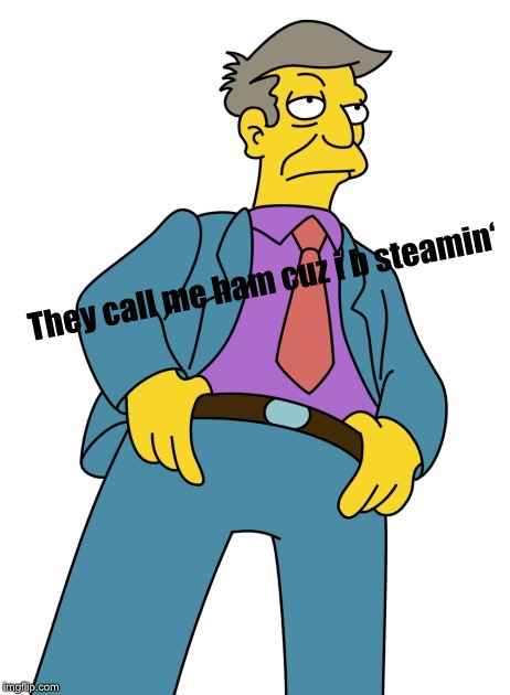 Seymour Skinner | They call me ham cuz i b steamin' | image tagged in seymour skinner | made w/ Imgflip meme maker