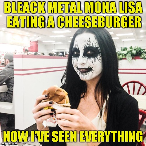 BLEACK METAL MONA LISA EATING A CHEESEBURGER; NOW I'VE SEEN EVERYTHING | image tagged in memes,mona lisa,black metal,cheeseburger,powermetalhead,funny | made w/ Imgflip meme maker