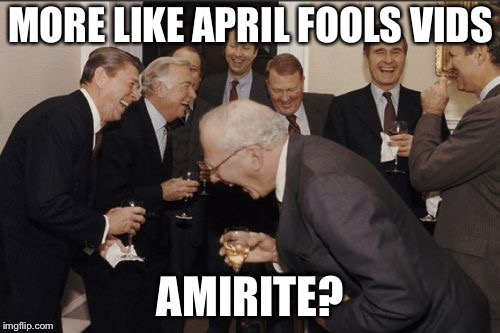 Laughing Men In Suits Meme | MORE LIKE APRIL FOOLS VIDS AMIRITE? | image tagged in memes,laughing men in suits | made w/ Imgflip meme maker