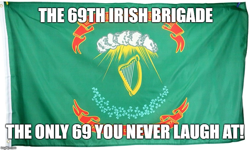 The Irish Brigade | THE 69TH IRISH BRIGADE THE ONLY 69 YOU NEVER LAUGH AT! | image tagged in civil,war,american civil war,civil war,irish,soldier | made w/ Imgflip meme maker