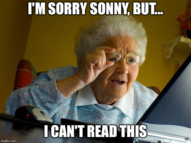 Grandma Finds The Internet Meme | I'M SORRY SONNY, BUT... I CAN'T READ THIS | image tagged in memes,grandma finds the internet | made w/ Imgflip meme maker
