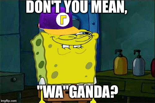 "Dont You Squidward Meme | DON'T YOU MEAN, ""WA""GANDA? 