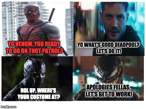 Thot patrol | YO VENOM, YOU READY TO GO ON THOT PATROL? YO WHAT'S GOOD DEADPOOL? LET'S DO IT! HOL UP, WHERE'S YOUR COSTUME AT? APOLOGIES FELLAS, LET'S GET | image tagged in memes,funny,dank memes,deadpool,black panther,venom | made w/ Imgflip meme maker
