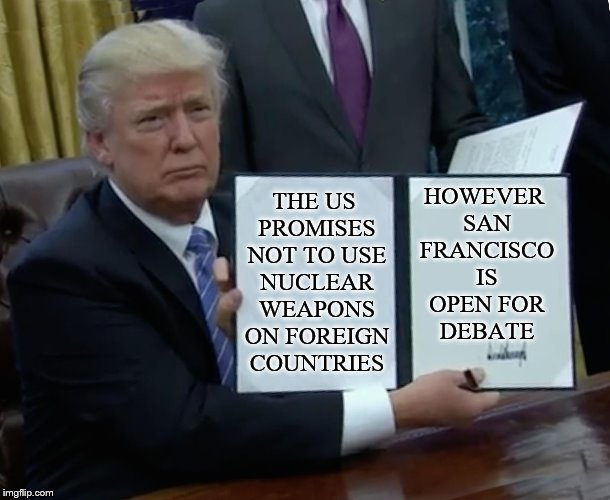 Trump Bill Signing Meme | THE US PROMISES NOT TO USE NUCLEAR WEAPONS ON FOREIGN COUNTRIES HOWEVER SAN FRANCISCO IS OPEN FOR DEBATE | image tagged in memes,trump bill signing | made w/ Imgflip meme maker
