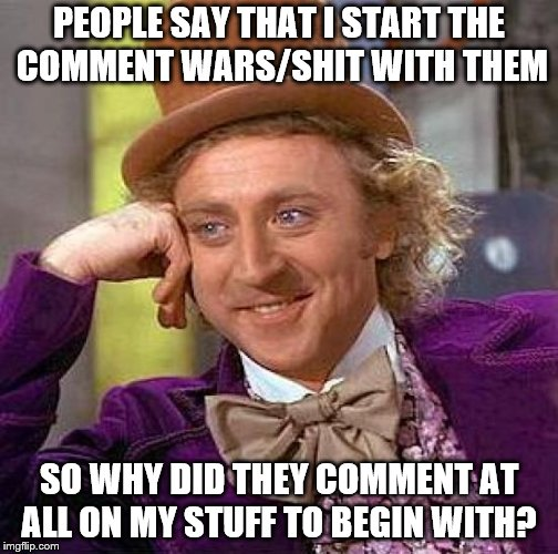 Very extremely retarded of them if you ask me. Then they try to pin the blame onto me. No, it is YOUR fault you stupid assholes! | PEOPLE SAY THAT I START THE COMMENT WARS/SHIT WITH THEM SO WHY DID THEY COMMENT AT ALL ON MY STUFF TO BEGIN WITH? | image tagged in memes,creepy condescending wonka | made w/ Imgflip meme maker