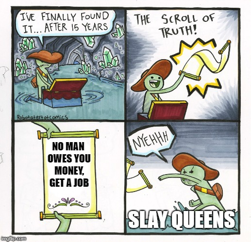 The Scroll Of Truth Meme | NO MAN OWES YOU MONEY, GET A JOB SLAY QUEENS | image tagged in memes,the scroll of truth | made w/ Imgflip meme maker