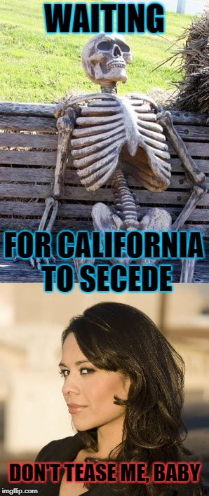 WAITING DON'T TEASE ME, BABY FOR CALIFORNIA TO SECEDE | made w/ Imgflip meme maker