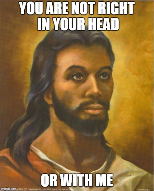 Real Jesus | YOU ARE NOT RIGHT IN YOUR HEAD OR WITH ME | image tagged in real jesus | made w/ Imgflip meme maker