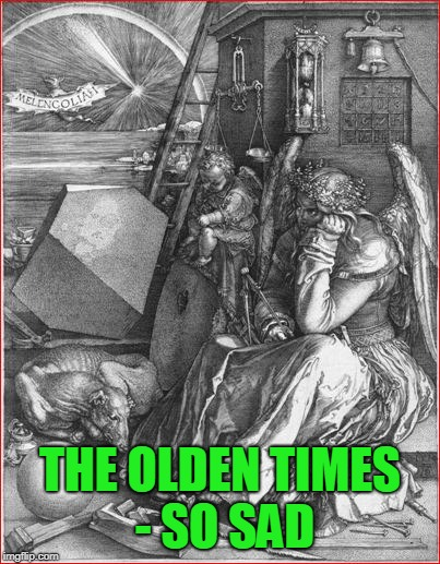 THE OLDEN TIMES - SO SAD | made w/ Imgflip meme maker