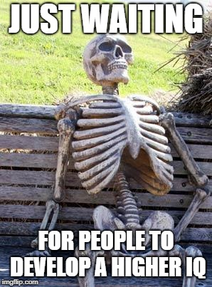 Waiting Skeleton Meme | JUST WAITING FOR PEOPLE TO DEVELOP A HIGHER IQ | image tagged in memes,waiting skeleton | made w/ Imgflip meme maker
