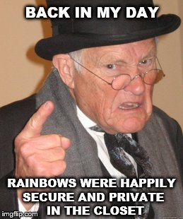 Back In My Day Meme | BACK IN MY DAY RAINBOWS WERE HAPPILY SECURE AND PRIVATE  IN THE CLOSET | image tagged in memes,back in my day | made w/ Imgflip meme maker
