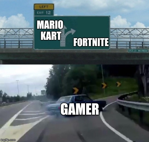 Right off of Mario Kart | MARIO KART FORTNITE GAMER | image tagged in memes,left exit 12 off ramp,video games,fortnite,mario kart | made w/ Imgflip meme maker