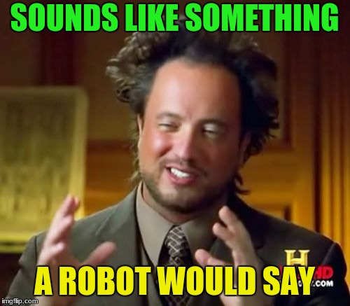 Ancient Aliens Meme | SOUNDS LIKE SOMETHING A ROBOT WOULD SAY | image tagged in memes,ancient aliens | made w/ Imgflip meme maker