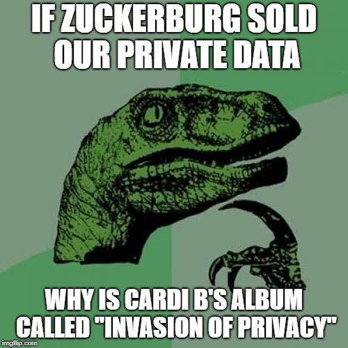 "Philosoraptor Meme | IF ZUCKERBURG SOLD OUR PRIVATE DATA WHY IS CARDI B'S ALBUM CALLED ""INVASION OF PRIVACY"" 