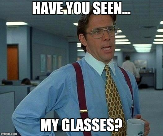 That Would Be Great Meme | HAVE YOU SEEN... MY GLASSES? | image tagged in memes,that would be great | made w/ Imgflip meme maker