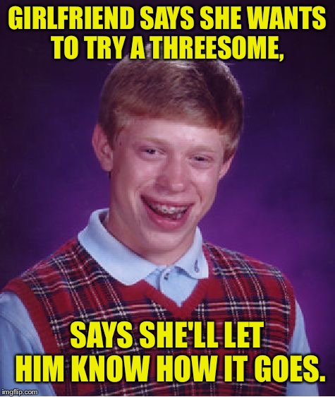 Bad Luck Brian Meme | GIRLFRIEND SAYS SHE WANTS TO TRY A THREESOME, SAYS SHE'LL LET HIM KNOW HOW IT GOES. | image tagged in memes,bad luck brian,threesome,left out | made w/ Imgflip meme maker