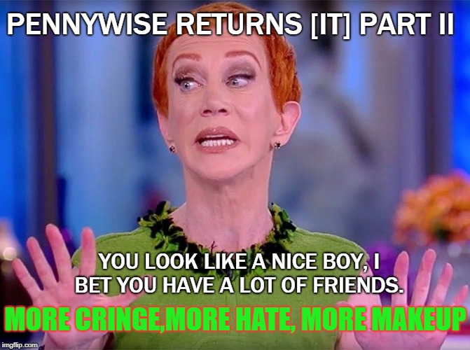 Pennywise returns [IT] part II | YOU LOOK LIKE A NICE BOY, I BET YOU HAVE A LOT OF FRIENDS. PENNYWISE RETURNS [IT] PART II MORE CRINGE,MORE HATE, MORE MAKEUP | image tagged in kathy griffin,pennywise | made w/ Imgflip meme maker