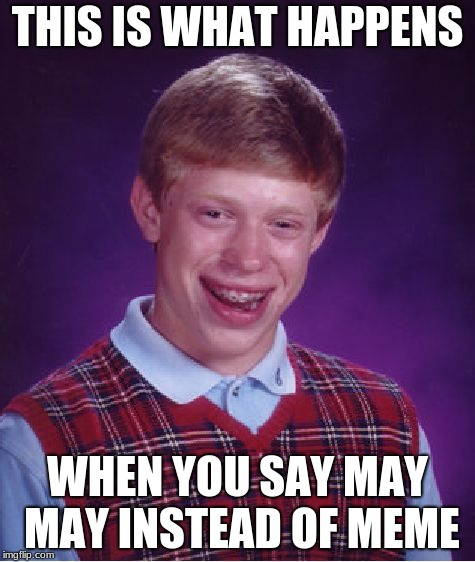 Bad Luck Brian Meme | THIS IS WHAT HAPPENS WHEN YOU SAY MAY MAY INSTEAD OF MEME | image tagged in memes,bad luck brian | made w/ Imgflip meme maker