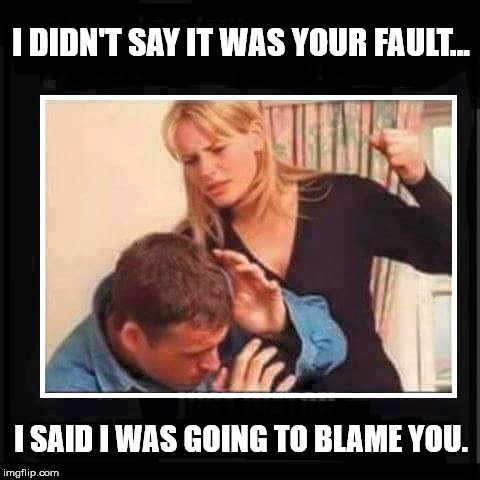I DIDN'T SAY IT WAS YOUR FAULT... I SAID I WAS GOING TO BLAME YOU. | made w/ Imgflip meme maker