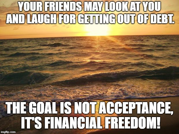 Florida Sunrise | YOUR FRIENDS MAY LOOK AT YOU AND LAUGH FOR GETTING OUT OF DEBT. THE GOAL IS NOT ACCEPTANCE, IT'S FINANCIAL FREEDOM! | image tagged in florida sunrise | made w/ Imgflip meme maker
