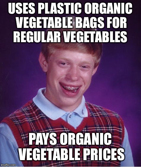 Bad Luck Brian Meme | USES PLASTIC ORGANIC VEGETABLE BAGS FOR REGULAR VEGETABLES PAYS ORGANIC VEGETABLE PRICES | image tagged in memes,bad luck brian | made w/ Imgflip meme maker