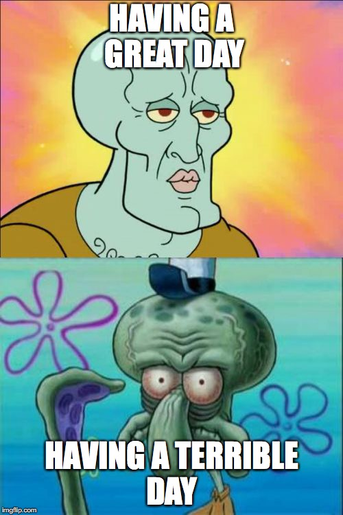 Squidward Meme | HAVING A GREAT DAY HAVING A TERRIBLE DAY | image tagged in memes,squidward | made w/ Imgflip meme maker