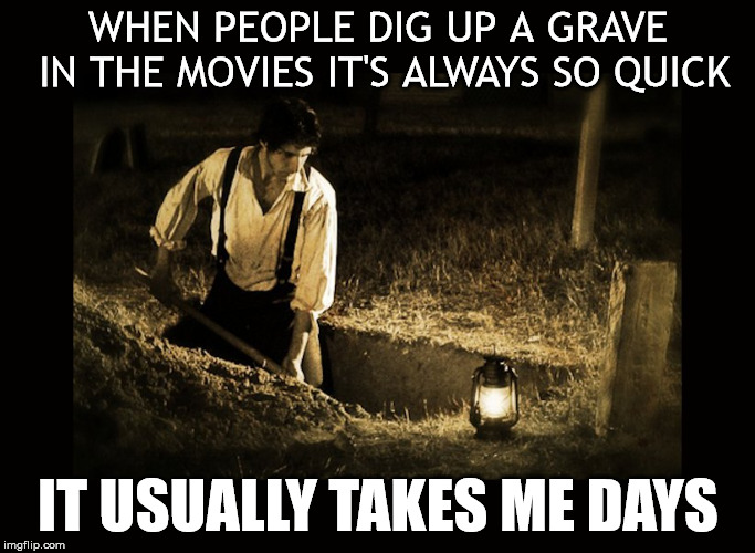 It's movie magic |  WHEN PEOPLE DIG UP A GRAVE IN THE MOVIES IT'S ALWAYS SO QUICK; IT USUALLY TAKES ME DAYS | image tagged in grave digger,dark humor,humor,graveyard | made w/ Imgflip meme maker