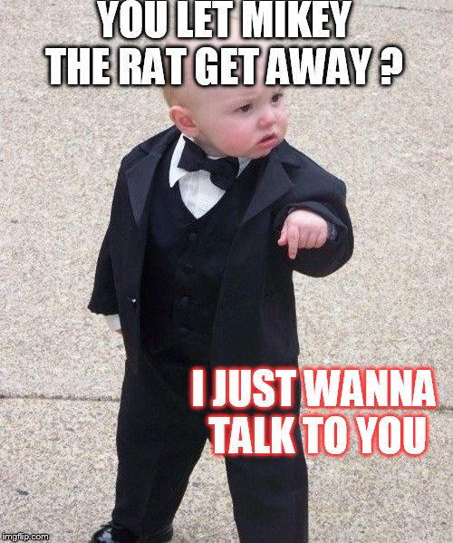 Baby Godfather Meme | YOU LET MIKEY THE RAT GET AWAY ? I JUST WANNA TALK TO YOU | image tagged in memes,baby godfather | made w/ Imgflip meme maker