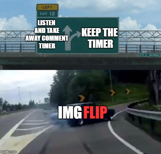 Left Exit 12 Off Ramp Meme | LISTEN AND TAKE AWAY COMMENT TIMER KEEP THE TIMER IMG FLIP | image tagged in memes,left exit 12 off ramp | made w/ Imgflip meme maker