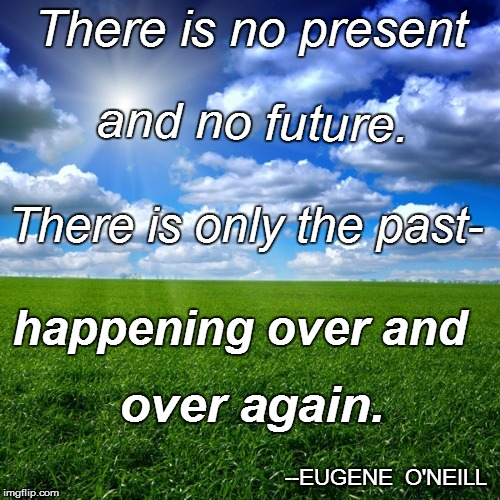 Sage-ness | There is no present --EUGENE  O'NEILL and no future. There is only the past- happening over and over again. | image tagged in funny | made w/ Imgflip meme maker