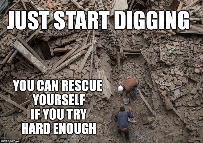 JUST START DIGGING YOU CAN RESCUE YOURSELF IF YOU TRY HARD ENOUGH | made w/ Imgflip meme maker