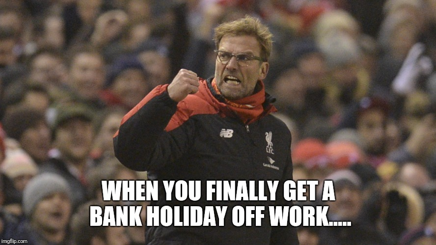 WHEN YOU FINALLY GET A BANK HOLIDAY OFF WORK..... | image tagged in fistpump | made w/ Imgflip meme maker