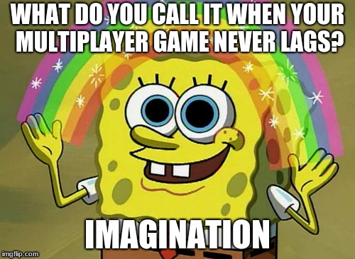 Imagination Spongebob | WHAT DO YOU CALL IT WHEN YOUR MULTIPLAYER GAME NEVER LAGS? IMAGINATION | image tagged in memes,imagination spongebob | made w/ Imgflip meme maker
