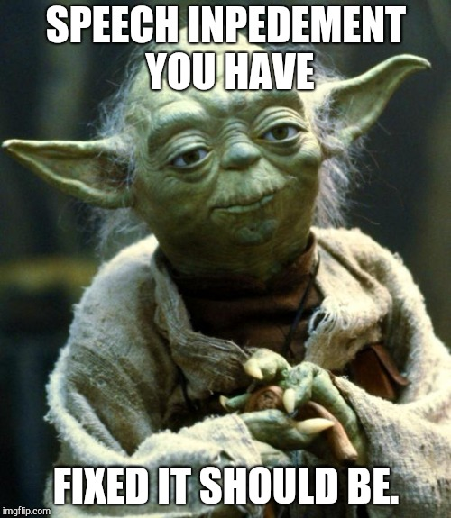 Star Wars Yoda Meme | SPEECH INPEDEMENT YOU HAVE FIXED IT SHOULD BE. | image tagged in memes,star wars yoda | made w/ Imgflip meme maker